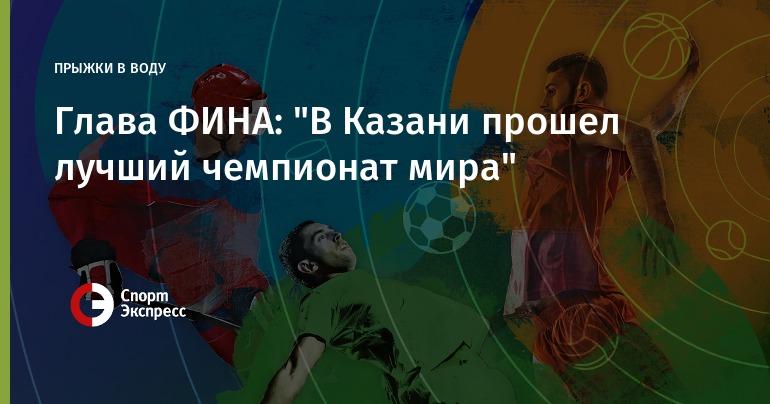Руководитель  ФИНА: «ВКазани прошел лучший чемпионат мира»