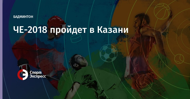 Чемпионат Европы побадминтону 2018 года состоится вКазани