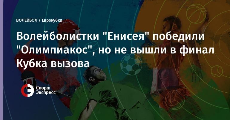Волейболистки «Енисея» победили «Олимпиакос», однако невышли вфинал Кубка вызова