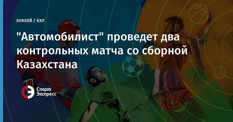 Сборная Казахстана два раза огорчила «Автомобилист» втоварищеской игре