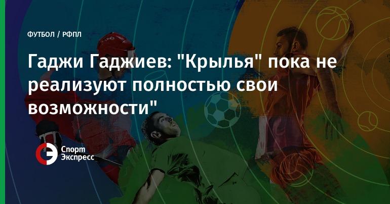 «Крыльям Советов» пока неудается воплотить собственный потенциал— Гаджи Гаджиев