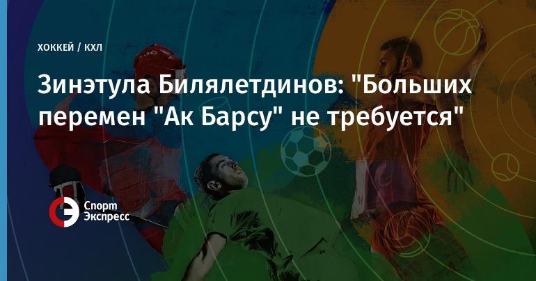 """Зинэтула Билялетдинов: «Остаться в""""АкБарсе""""? Почему нет?»"""