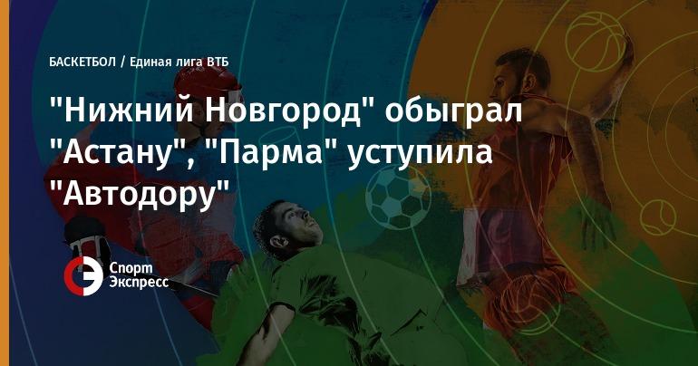 БК «Нижний Новгород» обыграл «Астану» в постоянном чемпионате Единой лиги ВТБ