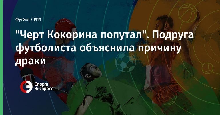"""Черт Кокорина попутал"". Подруга футболиста объяснила причину драки"