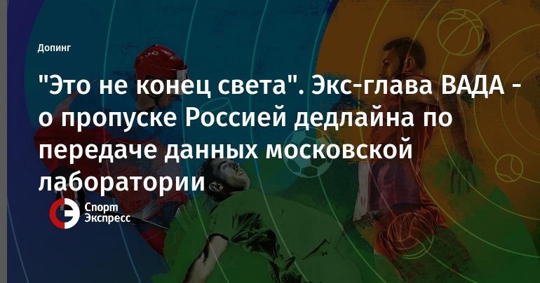 """""""Это не конец света"""". Экс-глава ВАДА - о пропуске Россией дедлайна по передаче данных московской лаборатории"""