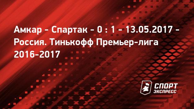 амкар спартак 13 мая 2017 матч