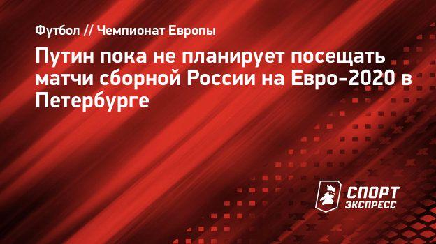 Путин пока непланирует посещать матчи сборной России наЕвро-2020 вПетербурге