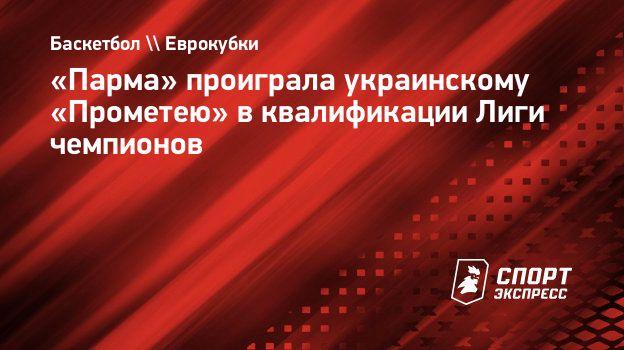 «Парма» проиграла украинскому «Прометею» вквалификации Лиги чемпионов