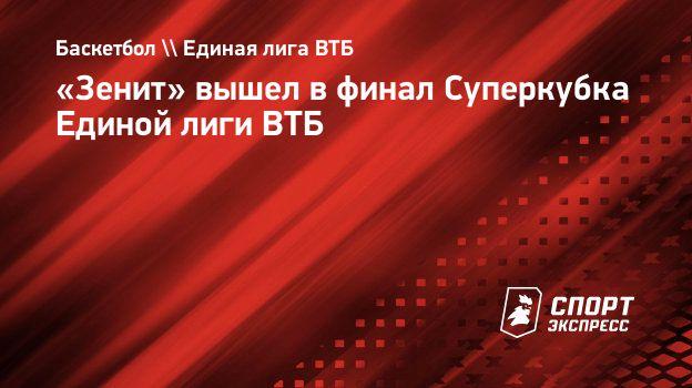 «Зенит» вышел вфинал Суперкубка Единой лиги ВТБ
