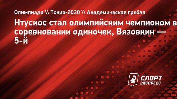 Нтускос стал олимпийским чемпионом всоревновании одиночек, Вязовкин— 5-й