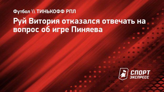 Руй Витория отказался отвечать навопрос обигре Пиняева