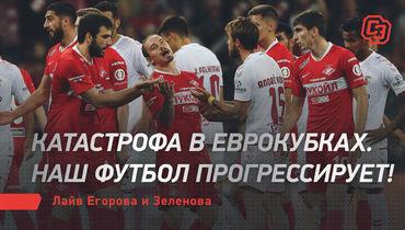 Катастрофа веврокубках. Наш футбол прогрессирует! Лайв Егорова иЗеленова
