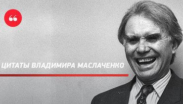 «Футболисты меняются, амыостаемся». Яркие цитаты Владимира Маслаченко