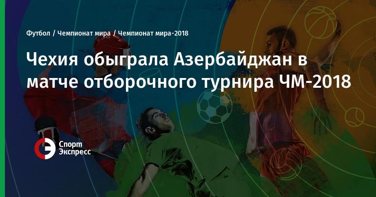 Азербайджан мира отборочный 2018 чемпионата турнир