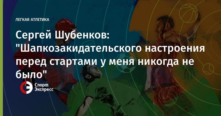 "Sergei Shubenkov: ""I never had a shakozakidatelskogo mood before the start"""
