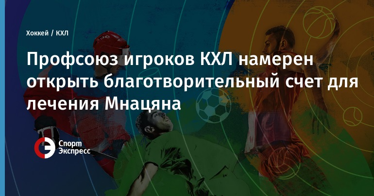The KHL players union intends to open a charitable account for the treatment of Mnatsyan