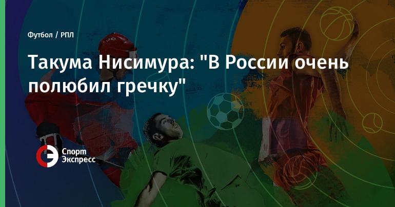 """Такума Нисимура: """"В России очень полюбил гречку"""""""