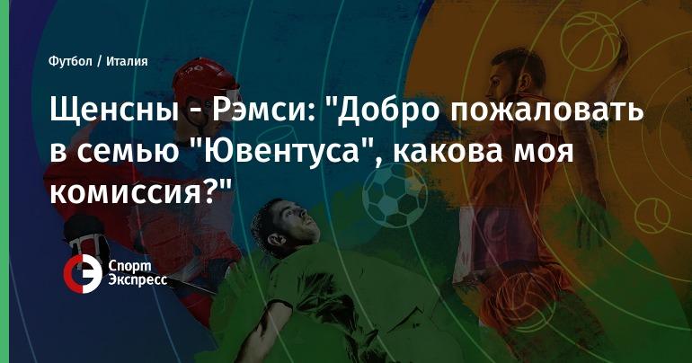 """Щенсны - Рэмси: """"Добро пожаловать в семью """"Ювентуса"""", какова моя комиссия?"""""""