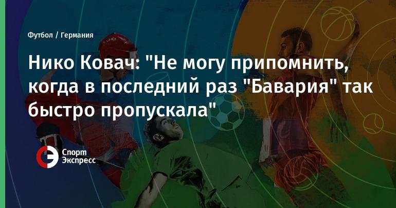 """Нико Ковач: """"Не могу припомнить, когда в последний раз """"Бавария"""" так быстро пропускала"""""""