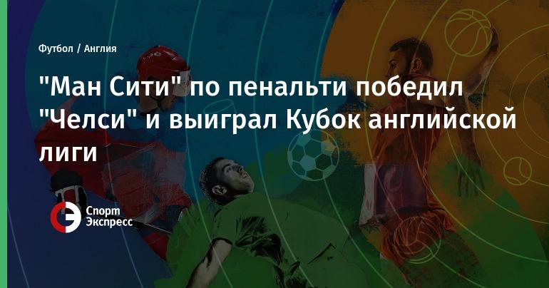 "Челси ман сити: ""Ман Сити"" по пенальти победил ""Челси"" и выиграл Кубок"
