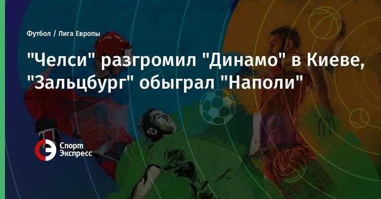 """""""Чесли"""" разгромил """"Динамо"""" в Киеве, """"Зальцбург"""" обыграл """"Наполи"""""""
