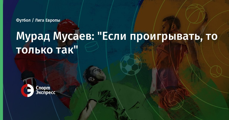 """Мурад Мусаев: """"Если проигрывать, то только так"""""""