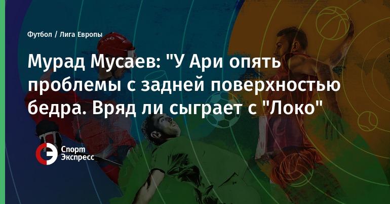 """Мурад Мусаев: """"У Ари опять проблемы с задней поверхностью бедра. Вряд ли сыграет с """"Локо"""""""