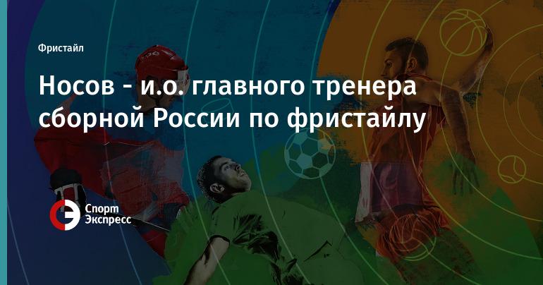 Носов - и.о. главного тренера сборной России по фристайлу