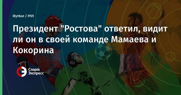 """Президент """"Ростова"""" ответил, видит ли он в своей команде Мамаева и Кокорина"""