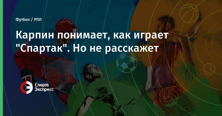 """Карпин понимает, как играет """"Спартак"""". Но не расскажет"""
