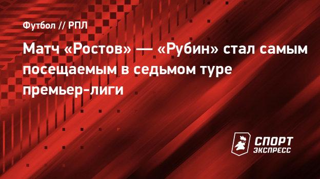 Матч «Ростов» — «Рубин» стал самым посещаемым в седьмом туре премьер-лиги - СПОРТ - ЭКСПРЕСС