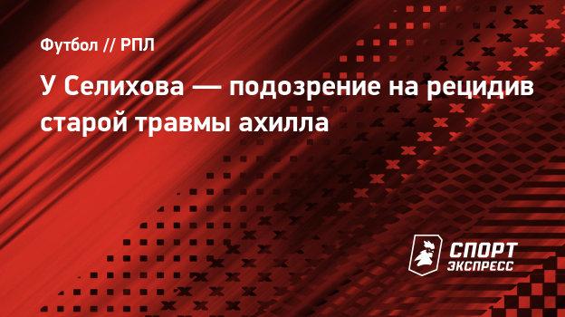У Селихова — подозрение на рецидив старой травмы ахилла - СПОРТ - ЭКСПРЕСС