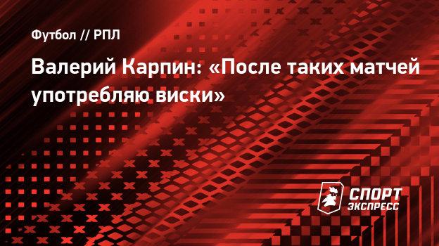 Валерий Карпин: «После таких матчей употребляю виски». - СПОРТ - ЭКСПРЕСС