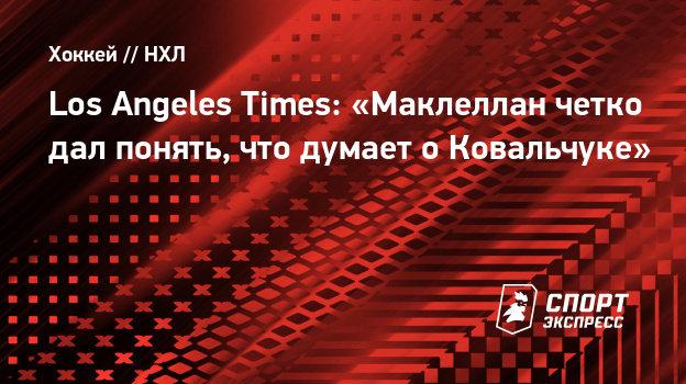 Los Angeles Times: «Маклеллан четко дал понять, что думает оКовальчуке»