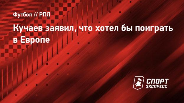 Кучаев заявил, что хотелбы поиграть вЕвропе