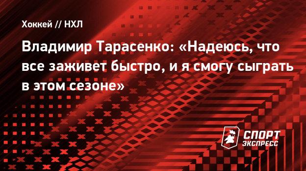 Владимир Тарасенко: «Надеюсь, что все заживет быстро, иясмогу сыграть вэтом сезоне»