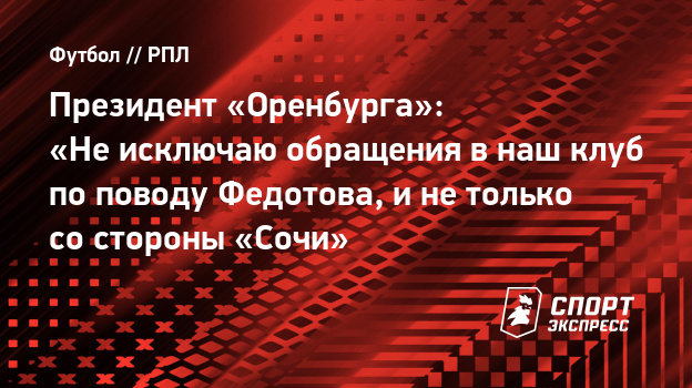 Президент «Оренбурга»: «Неисключаю обращения внаш клуб поповоду Федотова, инетолько состороны «Сочи»