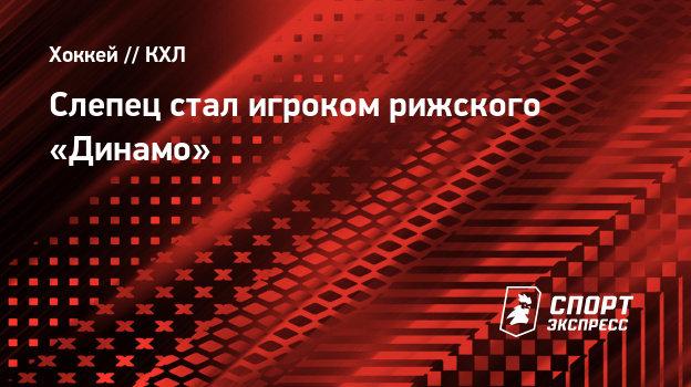 Слепец стал игроком рижского «Динамо»