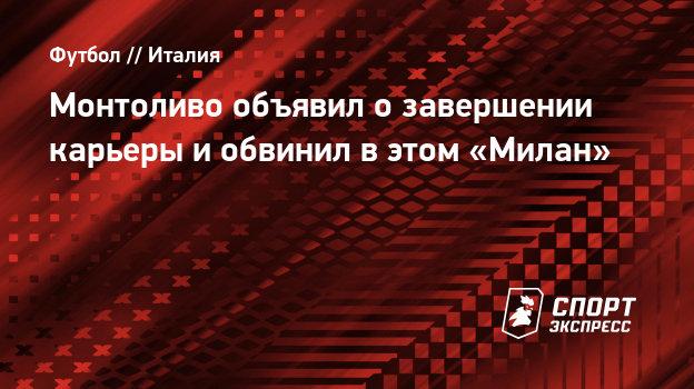 Монтоливо объявил озавершении карьеры иобвинил вэтом «Милан»