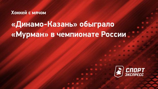 «Динамо-Казань» обыграло «Мурман» вчемпионате России