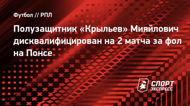 Полузащитник «Крыльев» Мияйлович дисквалифицирован на2 матча зафол наПонсе