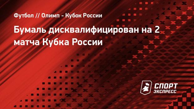 Бумаль дисквалифицирован на2 матча Кубка России
