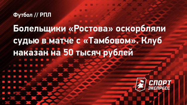 Болельщики «Ростова» оскорбляли судью вматче с «Тамбовом». Клуб наказан на50 тысяч рублей