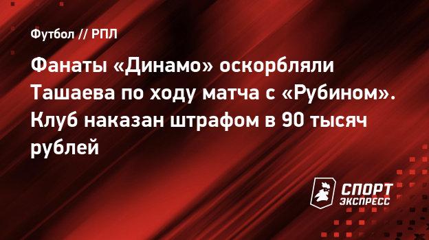 Фанаты «Динамо» оскорбляли Ташаева походу матча с «Рубином». Клуб наказан штрафом в90 тысяч рублей