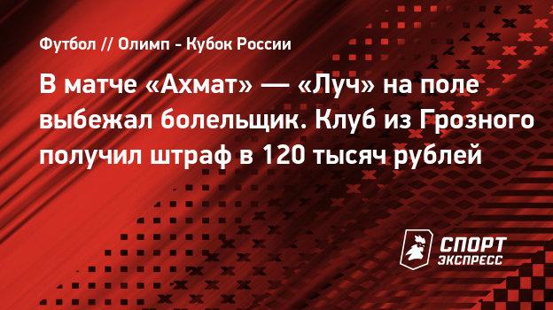 Вматче «Ахмат»— «Луч» наполе выбежал болельщик. Клуб изГрозного получил штраф в120 тысяч рублей