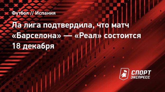 Лалига подтвердила, что матч «Барселона»— «Реал» состоится 18декабря