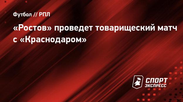 «Ростов» проведет товарищеский матч с «Краснодаром»