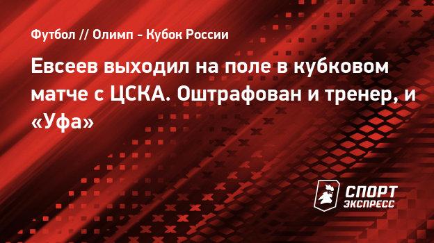 Евсеев выходил наполе вкубковом матче сЦСКА. Оштрафован итренер, и «Уфа»