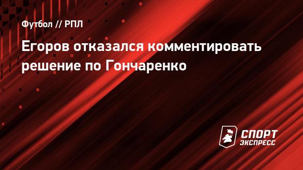 Егоров отказался комментировать решение КДК поГончаренко