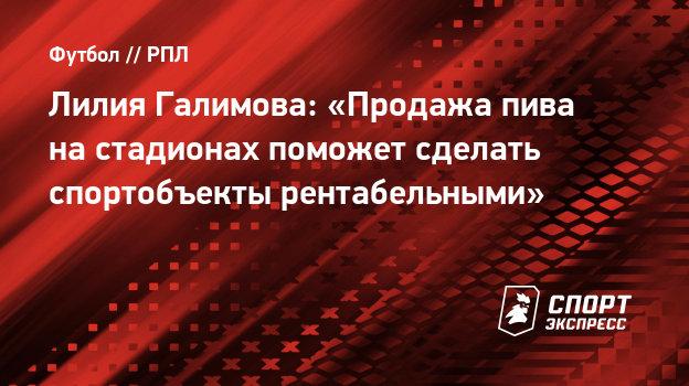 Лилия Галимова: «Продажа пива настадионах поможет сделать спортобъекты рентабельными»